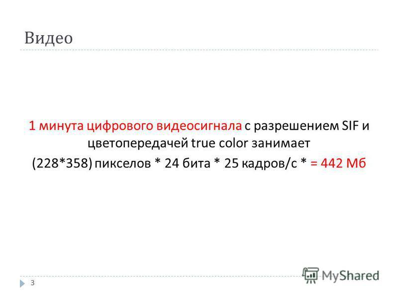 Видео 1 минута цифрового видеосигнала с разрешением SIF и цветопередачей true color занимает (228*358) пикселов * 24 бита * 25 кадров / с * = 442 Мб 3