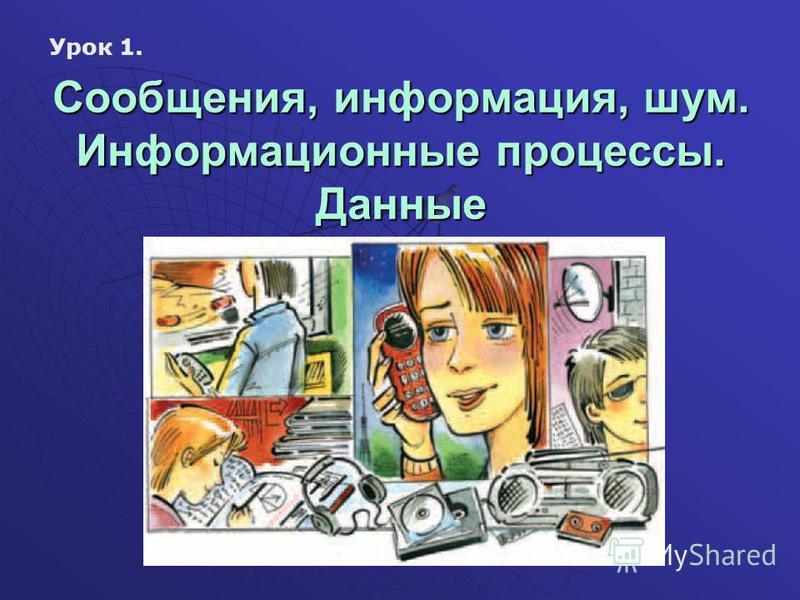 Сообщения, информация, шум. Информационные процессы. Данные Урок 1.