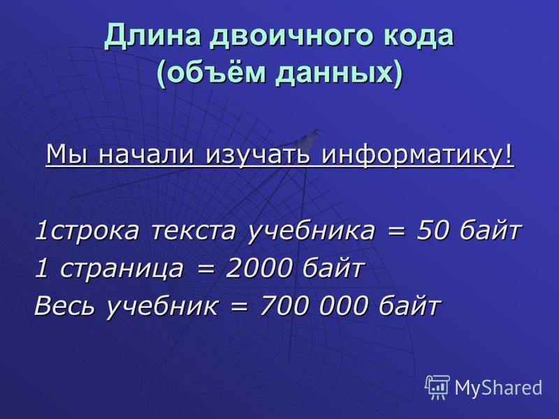 Длина двоичного кода (объём данных) Мы начали изучать информатику! 1 строка текста учебника = 50 байт 1 страница = 2000 байт Весь учебник = 700 000 байт