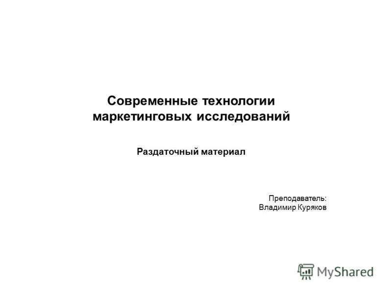 Современные технологии маркетинговых исследований Раздаточный материал Преподаватель: Владимир Куряков