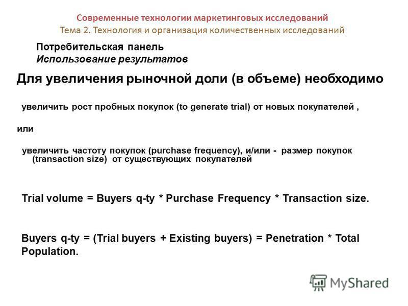 Потребительская панель Использование результатов Современные технологии маркетинговых исследований Тема 2. Технология и организация количественных исследований Для увеличения рыночной доли (в объеме) необходимо увеличить рост пробных покупок (to gene