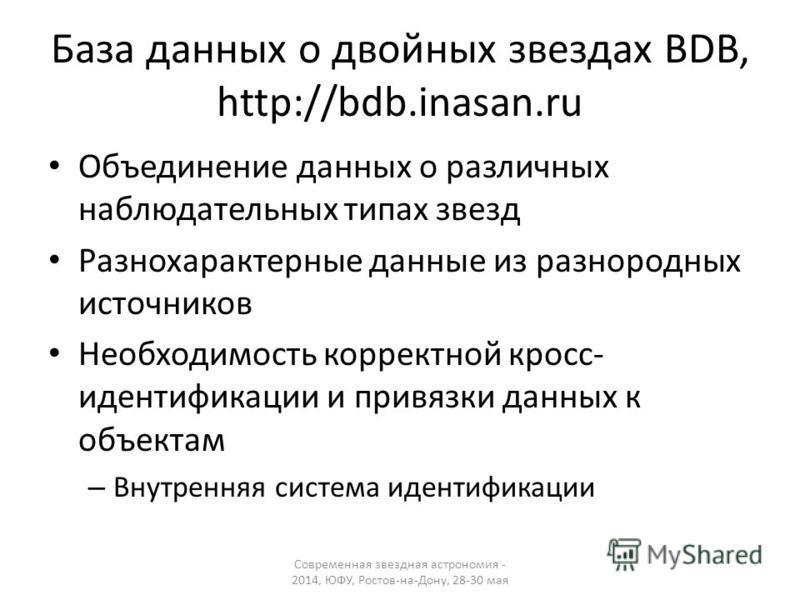 База данных о двойных звездах BDB, http://bdb.inasan.ru Объединение данных о различных наблюдательных типах звезд Разнохарактерные данные из разнородных источников Необходимость корректной кросс- идентификации и привязки данных к объектам – Внутрення
