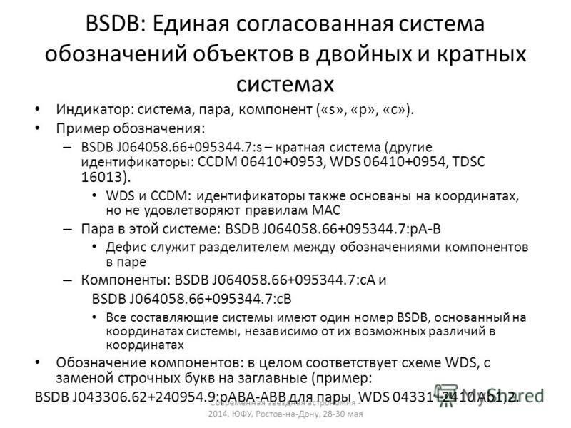 BSDB: Единая согласованная система обозначений объектов в двойных и кратных системах Индикатор: система, пара, компонент («s», «p», «c»). Пример обозначения: – BSDB J064058.66+095344.7:s – кратная система (другие идентификаторы: CCDM 06410+0953, WDS