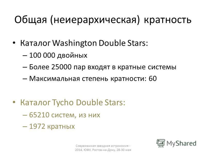 Общая (неиерархическая) кратность Каталог Washington Double Stars: – 100 000 двойных – Более 25000 пар входят в кратные системы – Максимальная степень кратности: 60 Каталог Tycho Double Stars: – 65210 систем, из них – 1972 кратных Современная звездна