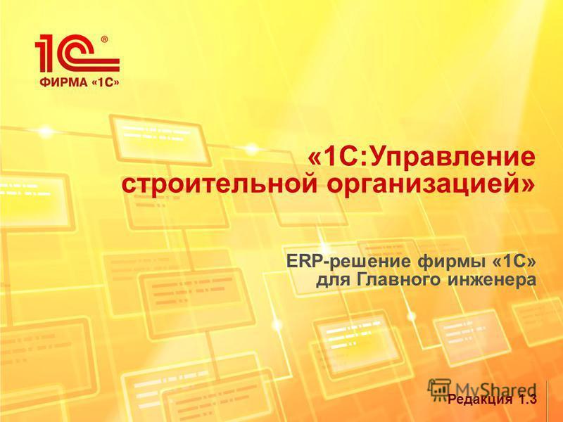 Редакция 1.3 «1С:Управление строительной организацией» ERP-решение фирмы «1С» для Главного инженера