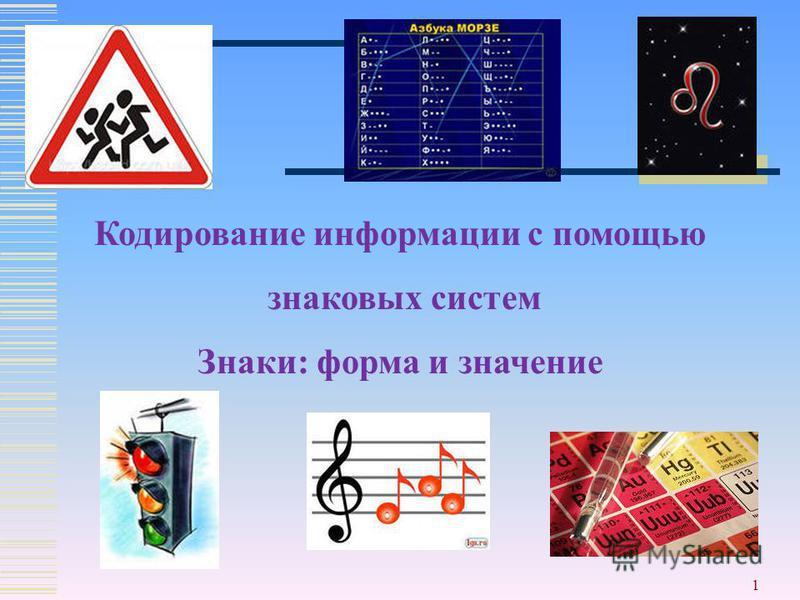 1 Кодирование информации с помощью знаковых систем Знаки: форма и значение