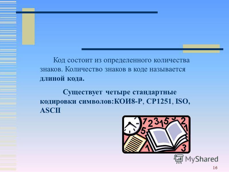 16 Код состоит из определенного количества знаков. Количество знаков в коде называется длиной кода. Существует четыре стандартные кодировки символов:КОИ8-Р, СР1251, ISO, ASCII