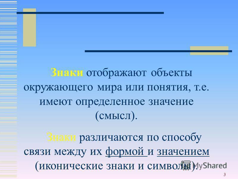 3 Знаки отображают объекты окружающего мира или понятия, т.е. имеют определенное значение (смысл). Знаки различаются по способу связи между их формой и значением (иконические знаки и символы).