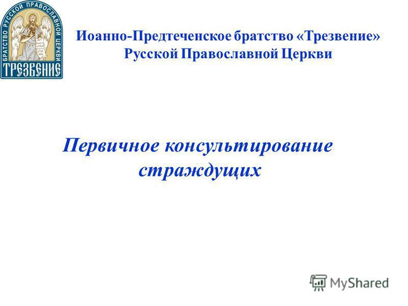 Иоанно-Предтеченское братство «Трезвение» Русской Православной Церкви Первичное консультирование страждущих