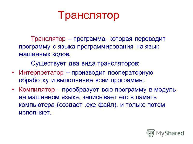 Транслятор Транслятор – программа, которая переводит программу с языка программирования на язык машинных кодов. Существует два вида трансляторов: Интерпретатор – производит пооператорную обработку и выполнение всей программы. Компилятор – преобразует