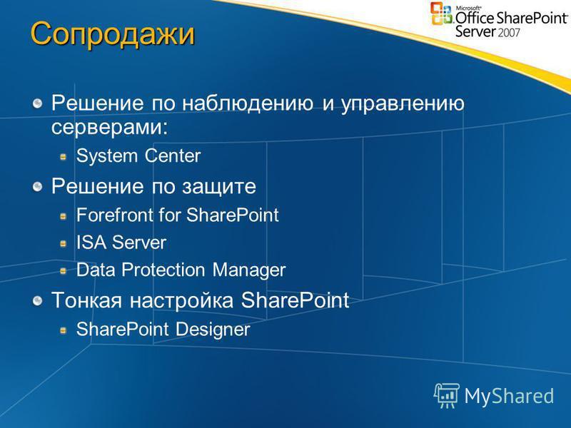 Сопродажи Решение по наблюдению и управлению серверами: System Center Решение по защите Forefront for SharePoint ISA Server Data Protection Manager Тонкая настройка SharePoint SharePoint Designer