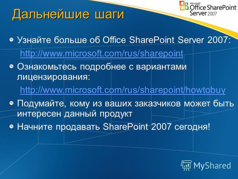 Дальнейшие шаги Узнайте больше об Office SharePoint Server 2007: http://www.microsoft.com/rus/sharepoint Ознакомьтесь подробнее с вариантами лицензирования: http://www.microsoft.com/rus/sharepoint/howtobuy Подумайте, кому из ваших заказчиков может бы