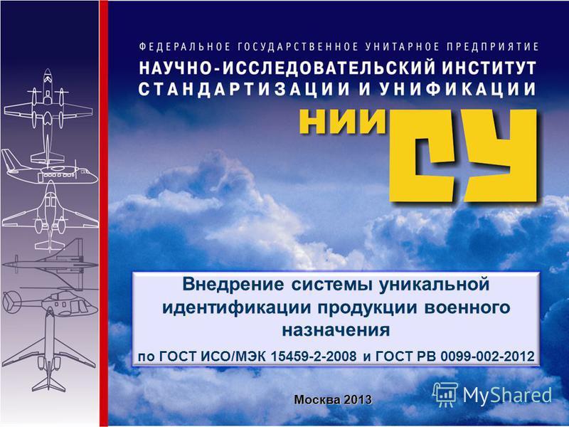 Внедрение системы уникальной идентификации продукции военного назначения по ГОСТ ИСО/МЭК 15459-2-2008 и ГОСТ РВ 0099-002-2012 Москва 2013