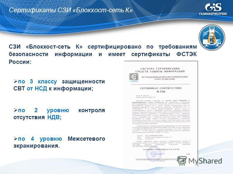 Сертификаты СЗИ «Блокхост-сеть К» СЗИ «Блокхост-сеть К» сертифицировано по требованиям безопасности информации и имеет сертификаты ФСТЭК России: по 3 классу защищенности СВТ от НСД к информации; по 2 уровню контроля отсутствия НДВ; по 4 уровню Межсет