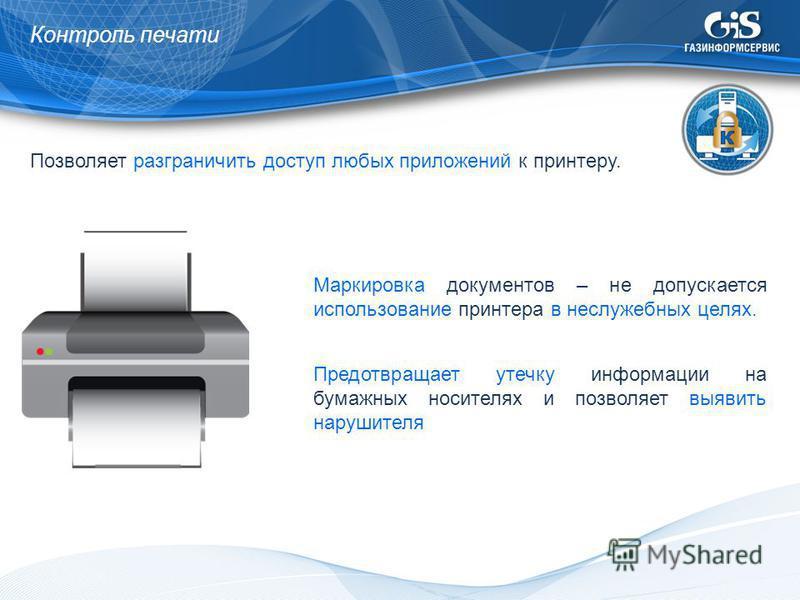 Контроль печати Позволяет разграничить доступ любых приложений к принтеру. Маркировка документов – не допускается использование принтера в неслужебных целях. Предотвращает утечку информации на бумажных носителях и позволяет выявить нарушителя