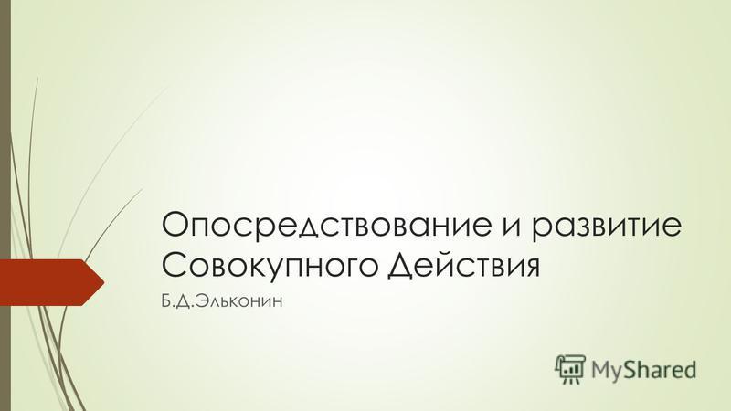 Опосредствование и развитие Совокупного Действия Б.Д.Эльконин
