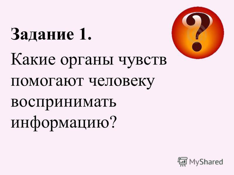 Задание 1. Какие органы чувств помогают человеку воспринимать информацию?