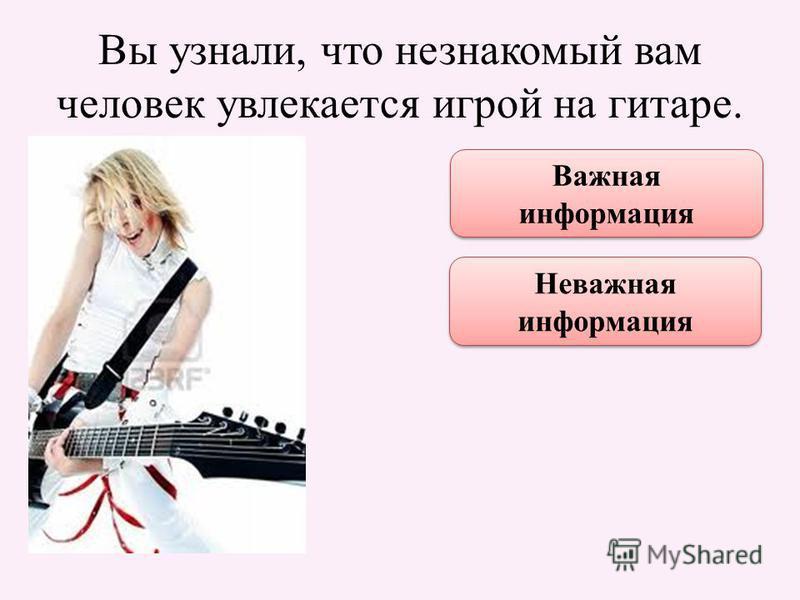 Вы узнали, что незнакомый вам человек увлекается игрой на гитаре. Важная информация Неважная информация