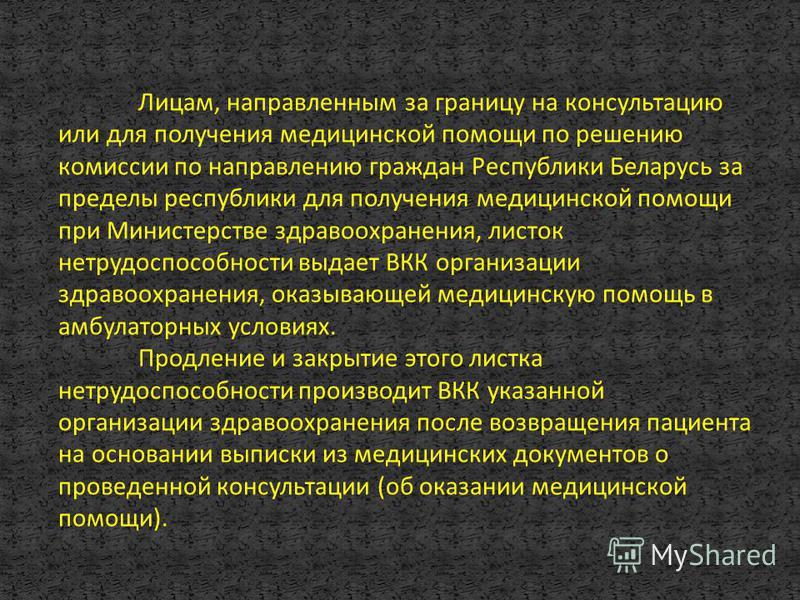 Лицам, направленным за границу на консультацию или для получения медицинской помощи по решению комиссии по направлению граждан Республики Беларусь за пределы республики для получения медицинской помощи при Министерстве здравоохранения, листок нетрудо