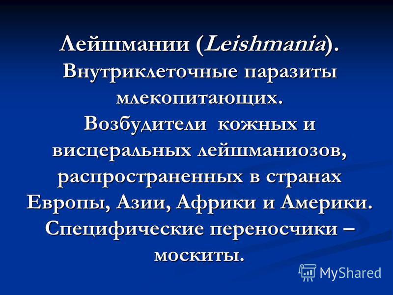 Лейшмании (Leishmania). Внутриклеточные паразиты млекопитающих. Возбудители кожных и висцеральных лейшманиозов, распространенных в странах Европы, Азии, Африки и Америки. Специфические переносчики – москиты.