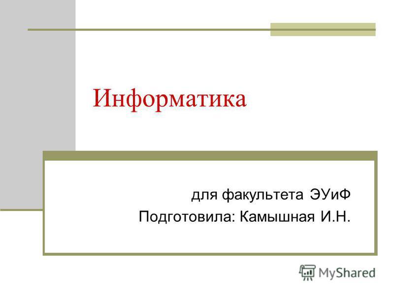 Информатика для факультета ЭУиФ Подготовила: Камышная И.Н.