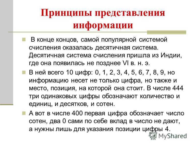 Принципы представления информации В конце концов, самой популярной системой счисления оказалась десятичная система. Десятичная система счисления пришла из Индии, где она появилась не позднее VI в. н. э. В ней всего 10 цифр: 0, 1, 2, 3, 4, 5, 6, 7, 8,
