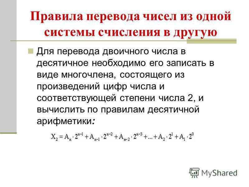 Правила перевода чисел из одной системы счисления в другую Для перевода двоичного числа в десятичное необходимо его записать в виде многочлена, состоящего из произведений цифр числа и соответствующей степени числа 2, и вычислить по правилам десятично