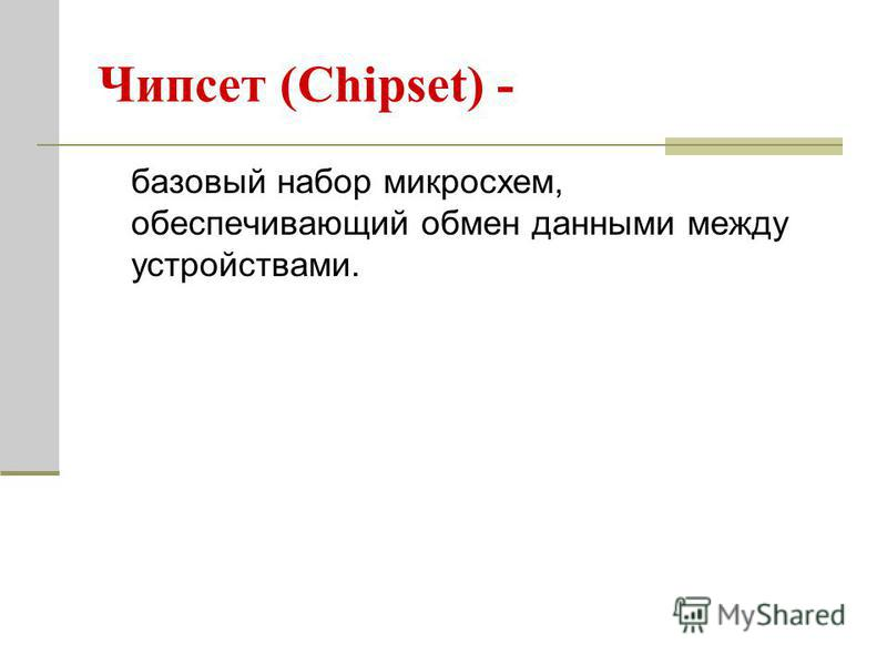 Чипсет (Chipset) - базовый набор микросхем, обеспечивающий обмен данными между устройствами.