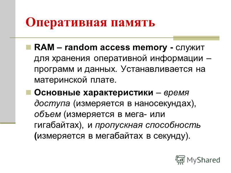 Оперативная память RAM – random access memory - служит для хранения оперативной информации – программ и данных. Устанавливается на материнской плате. Основные характеристики – время доступа (измеряется в наносекундах), объем (измеряется в мега- или г
