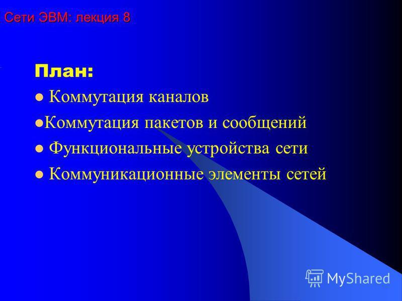 Сети ЭВМ: лекция 8 План: Коммутация каналов Коммутация пакетов и сообщений Функциональные устройства сети Коммуникационные элементы сетей