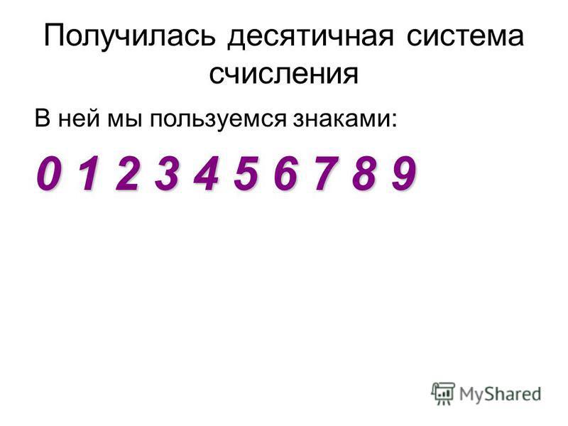 Получилась десятичная система счисления В ней мы пользуемся знаками: 0 1 2 3 4 5 6 7 8 9