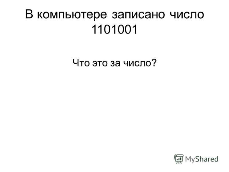 В компьютере записано число 1101001 Что это за число?