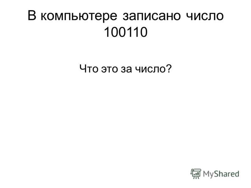 В компьютере записано число 100110 Что это за число?