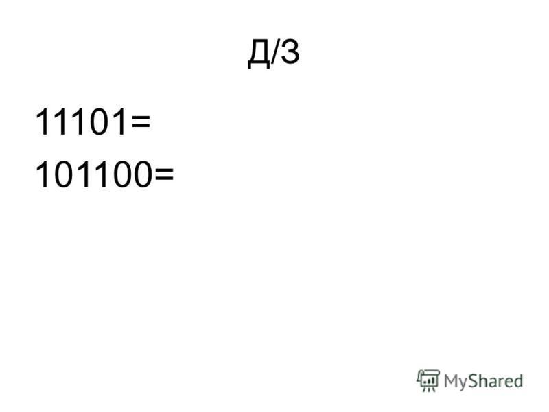 Д/З 11101= 101100=