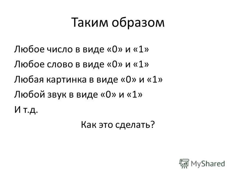 Таким образом Любое число в виде «0» и «1» Любое слово в виде «0» и «1» Любая картинка в виде «0» и «1» Любой звук в виде «0» и «1» И т.д. Как это сделать?
