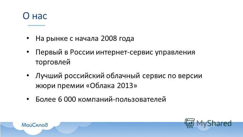 О нас На рынке с начала 2008 года Первый в России интернет-сервис управления торговлей Лучший российский облачный сервис по версии жюри премии «Облака 2013» Более 6 000 компаний-пользователей