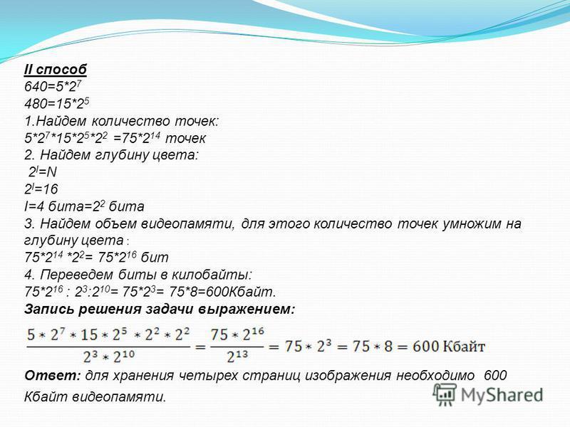 II способ 640=5*2 7 480=15*2 5 1. Найдем количество точек: 5*2 7 *15*2 5 *2 2 =75*2 14 точек 2. Найдем глубину цвета: 2 I =N 2 I =16 I=4 бита=2 2 бита 3. Найдем объем видеопамяти, для этого количество точек умножим на глубину цвета : 75*2 14 *2 2 = 7