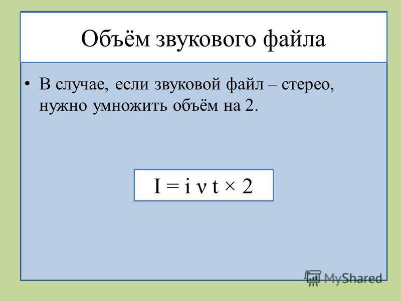 Объём звукового файла В случае, если звуковой файл – стерео, нужно умножить объём на 2. I = i ν t × 2