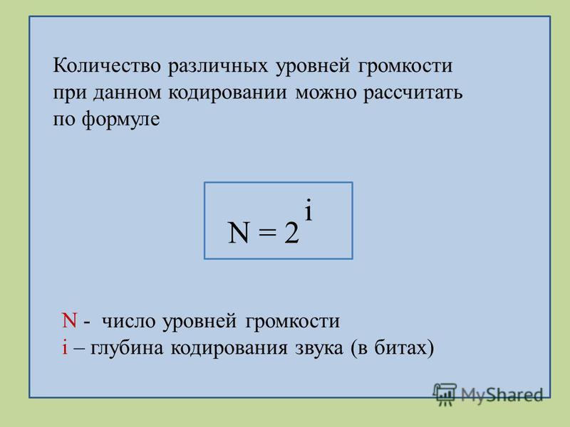 N = 2 i N - число уровней громкости i – глубина кодирования звука (в битах) Количество различных уровней громкости при данном кодировании можно рассчитать по формуле
