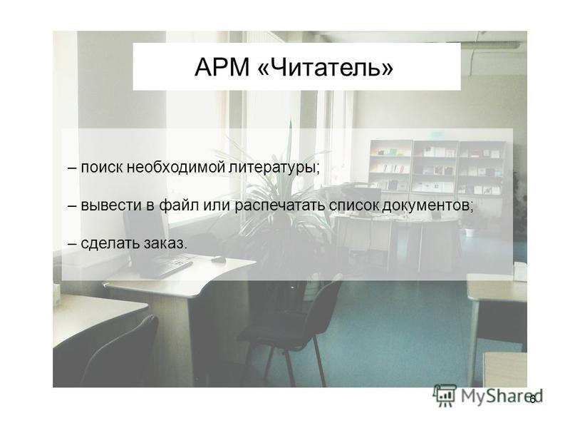 6 АРМ «Читатель» – поиск необходимой литературы; – вывести в файл или распечатать список документов; – сделать заказ.