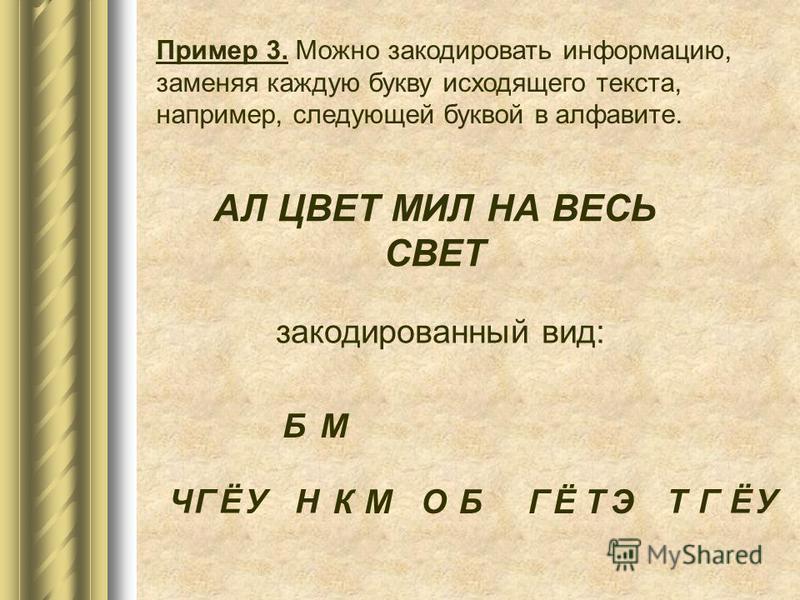 Пример 3. Можно закодировать информацию, заменяя каждую букву исходящего текста, например, следующей буквой в алфавите. АЛ ЦВЕТ МИЛ НА ВЕСЬ СВЕТ закодированный вид: Б М М ГЧЁУН КБОЭГЁТ ТГЁУ