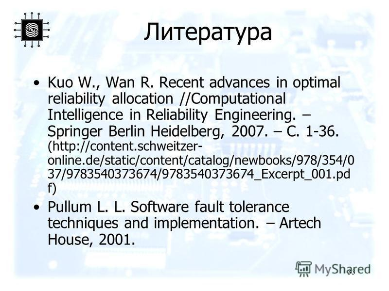 33 Литература Kuo W., Wan R. Recent advances in optimal reliability allocation //Computational Intelligence in Reliability Engineering. – Springer Berlin Heidelberg, 2007. – С. 1-36. (http://content.schweitzer- online.de/static/content/catalog/newboo