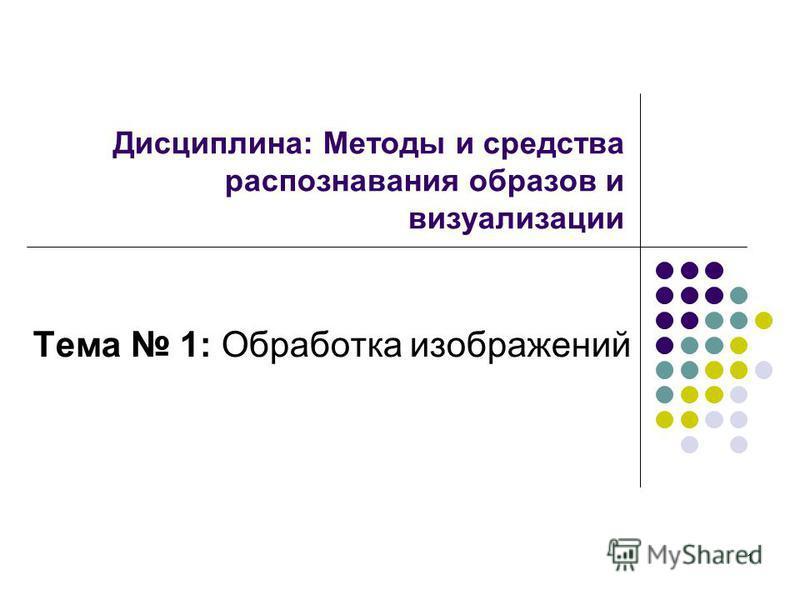 1 Дисциплина: Методы и средства распознавания образов и визуализации Тема 1: Обработка изображений
