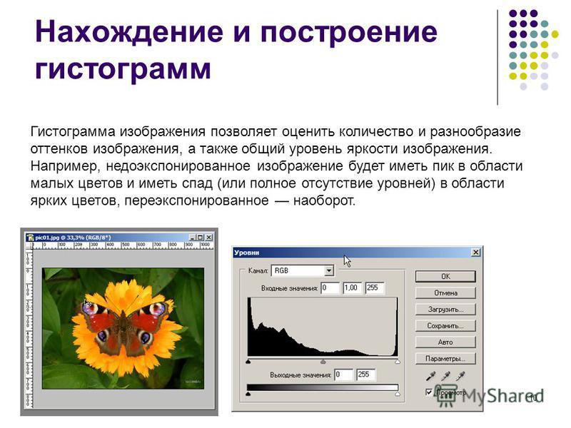 10 Нахождение и построение гистограмм Гистограмма изображения позволяет оценить количество и разнообразие оттенков изображения, а также общий уровень яркости изображения. Например, недоэкспонированное изображение будет иметь пик в области малых цвето