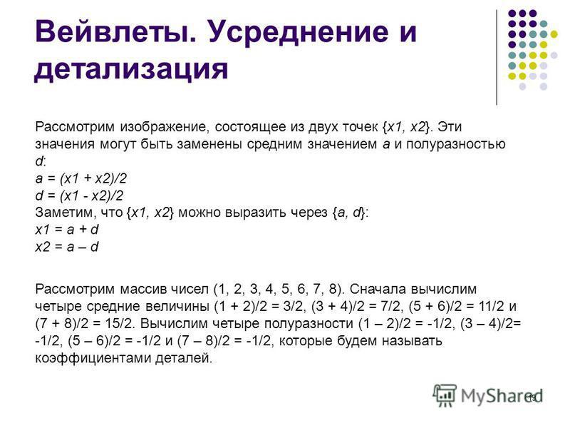 19 Вейвлеты. Усреднение и детализация Рассмотрим изображение, состоящее из двух точек {x1, x2}. Эти значения могут быть заменены средним значением a и полу разностью d: a = (x1 + x2)/2 d = (x1 - x2)/2 Заметим, что {x1, x2} можно выразить через {a, d}