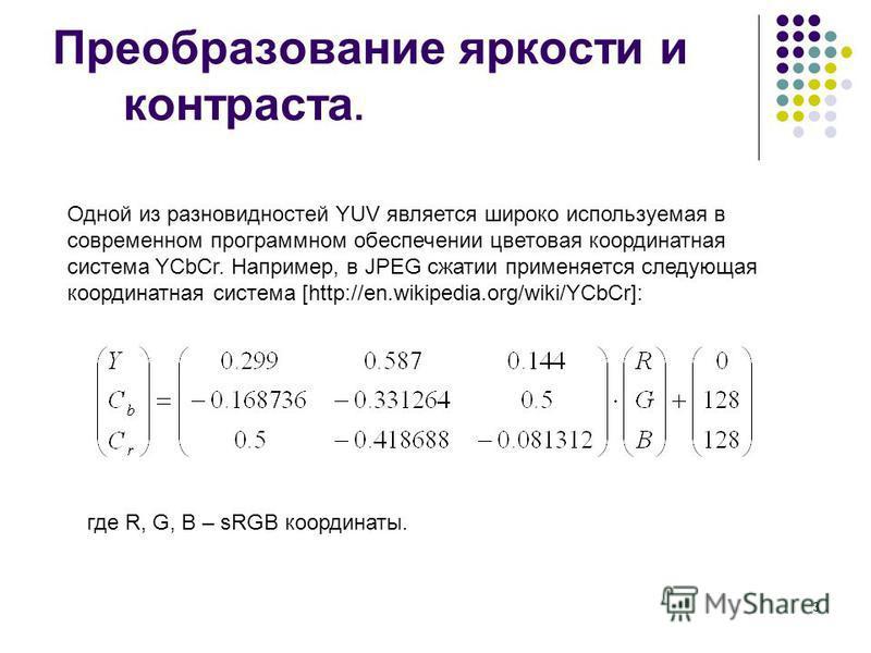 3 Преобразование яркости и контраста. Одной из разновидностей YUV является широко используемая в современном программном обеспечении цветовая координатная система YCbCr. Например, в JPEG сжатии применяется следующая координатная система [http://en.wi