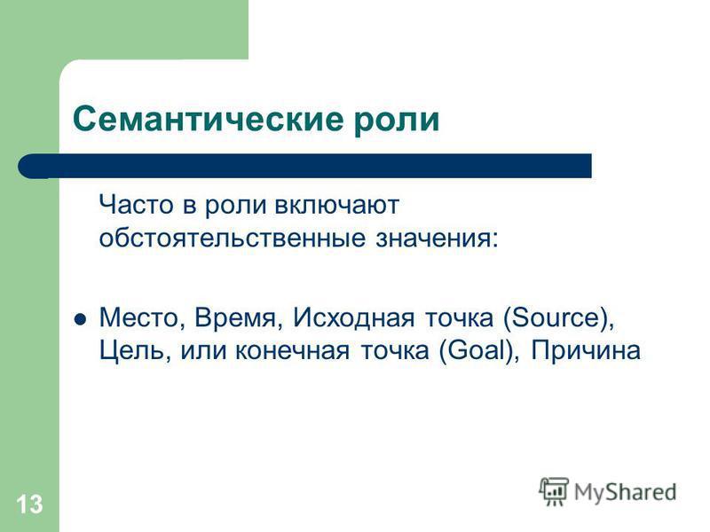 13 Семантические роли Часто в роли включают обстоятельственные значения: Место, Время, Исходная точка (Source), Цель, или конечная точка (Goal), Причина