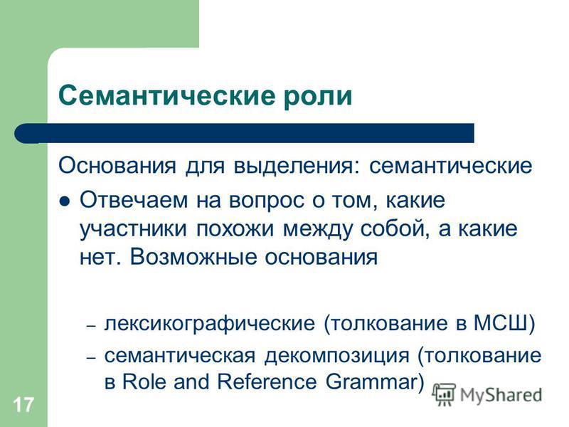 17 Семантические роли Основания для выделения: семантические Отвечаем на вопрос о том, какие участники похожи между собой, а какие нет. Возможные основания – лексикографические (толкование в МСШ) – семантическая декомпозиция (толкование в Role and Re