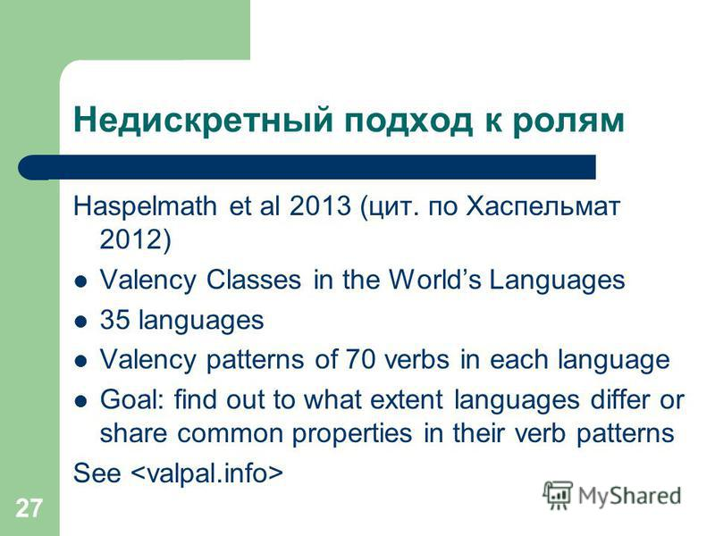 27 Недискретный подход к ролям Haspelmath et al 2013 (цит. по Хаспельмат 2012) Valency Classes in the Worlds Languages 35 languages Valency patterns of 70 verbs in each language Goal: find out to what extent languages differ or share common propertie