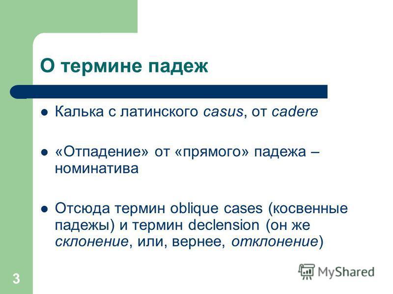 3 О термине падеж Калька с латинского casus, от cadere «Отпадение» от «прямого» падежа – номинатива Отсюда термин oblique cases (косвенные падежи) и термин declension (он же склонение, или, вернее, отклонение)